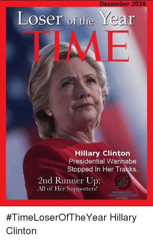 Runner Up: December 2016  Year  Loser of the  Hillary Clinton  Presidential Wannabe  Stopped In Her Tracks.  2nd Runner Up  All of Her Supporters! #TimeLoserOfTheYear Hillary Clinton
