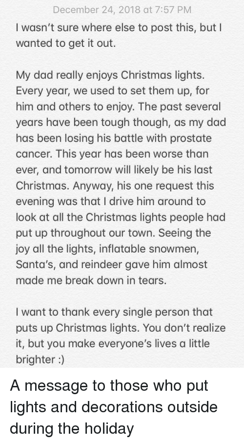 prostate: December 24, 2018 at 7:57 PM  I wasn't sure where else to post this, but I  wanted to get it out.  My dad really enjoys Christmas lights  Every year, we used to set them up, for  him and others to enjoy. The past several  years have been tough though, as my dad  has been losing his battle with prostate  cancer. This year has been worse than  ever, and tomorrow will likely be his last  Christmas. Anyway, his one request this  evening was that I drive him around to  look at all the Christmas lights people had  put up throughout our town. Seeing the  joy all the lights, inflatable snowmen,  Santa's, and reindeer gave him almost  made me break down in tears.  I want to thank every single person that  puts up Christmas lights. You don't realize  it, but you make everyone's lives a little  brighter) A message to those who put lights and decorations outside during the holiday