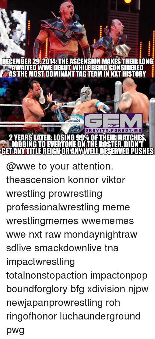 roh: DECEMBER 29 2014: THE ASCENSION MAKESTHEIRLONG  AWAITED WWE DEBUT WHILEBEINGCONSIDERED  ASTHE MOSTDOMINANTTAGTEAMININXT HISTORY  ONLY ON  INSTAGAAM  GRAVITY. FORGOT. M E  2 YEARS LATER: LOSING 99% OF THEIRMATCHES  JOBBING TO EVERYONE ONTHE ROSTER DIDNT  GET ANY TITLE REIGNORANYWELLDESERVED PUSHES @wwe to your attention. theascension konnor viktor wrestling prowrestling professionalwrestling meme wrestlingmemes wwememes wwe nxt raw mondaynightraw sdlive smackdownlive tna impactwrestling totalnonstopaction impactonpop boundforglory bfg xdivision njpw newjapanprowrestling roh ringofhonor luchaunderground pwg