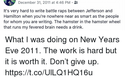 Memes, Work, and Brain: December 31, 2011 at 4:46 PM .  It's very hard to write battle raps between Jefferson and  Hamilton when you're nowhere near as smart as the people  for whom you are writing. The hamster in the hamster wheel  that runs my fevered brain needs a drink. What I was doing on New Years Eve 2011. The work is hard but it is worth it. Don't give up. https://t.co/UlLQ1HQ16u