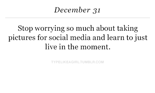 Pictures For: December 31  Stop worrying so much about taking  pictures for social media and learn to just  live in the moment.  TYPELIKEAGIRLTUMBLR.COM