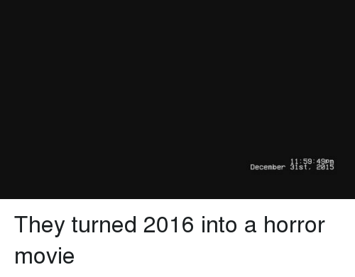 horror: December 9: 87  11:59:49p  December 31st, 201 They turned 2016 into a horror movie