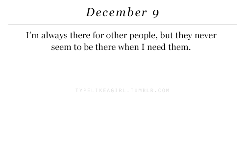 m&b: December 9  I'm always there for other people, but they never  seem to be there when I need them  TYPE  M B