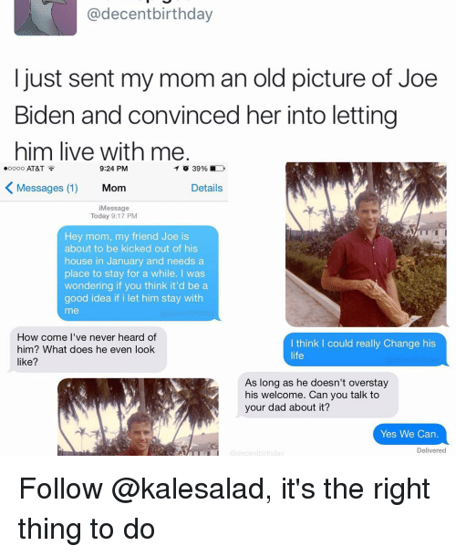 Birthday, Joe Biden, and Memes: @decent birthday  I just sent my mom an old picture of Joe  Biden and convinced her into letting  him live with me  9:24 PM  ooooo AT&T  K Messages (1)  Details  Mom  Message  Today 9:17 PM  Hey mom, my friend Joe is  about to be kicked out of his  house in January and needs a  place to stay for a while. I was  wondering if you think it'd be a  good idea if i let him stay with  How come I've never heard of  think I could really change his  him? What does he even look  life  like?  As long as he doesn't overstay  his welcome. Can you talk to  your dad about it?  Yes We Can  Delivered Follow @kalesalad, it's the right thing to do