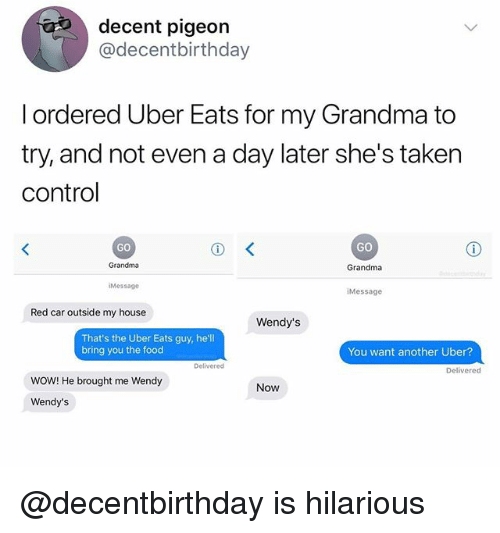 Food, Grandma, and My House: decent pigeon  @decentbirthday  l ordered Uber Eats for my Grandma to  try, and not even a day later she's taken  control  GO  GO  Grandma  Grandma  Message  iMessage  Red car outside my house  Wendy's  That's the Uber Eats guy, he'll  bring you the food  You want another Uber?  Delivered  Delivered  WOW! He brought me Wendy  Now  Wendy's @decentbirthday is hilarious