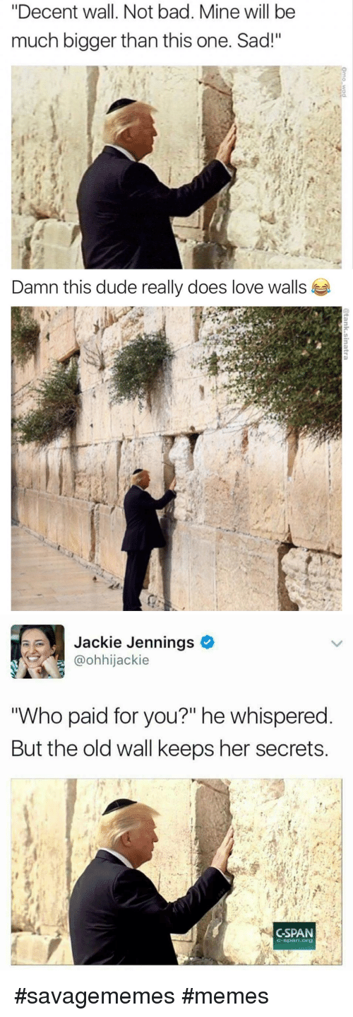 """Jennings: """"Decent wall. Not bad. Mine will be  much bigger than this one. Sad!""""   Damn this dude really does love walls   Jackie Jennings  @ohhijackie  Who paid for you?"""" he whispered  But the old wall keeps her secrets  CSPAN  C-span.org <p>#savagememes #memes</p>"""