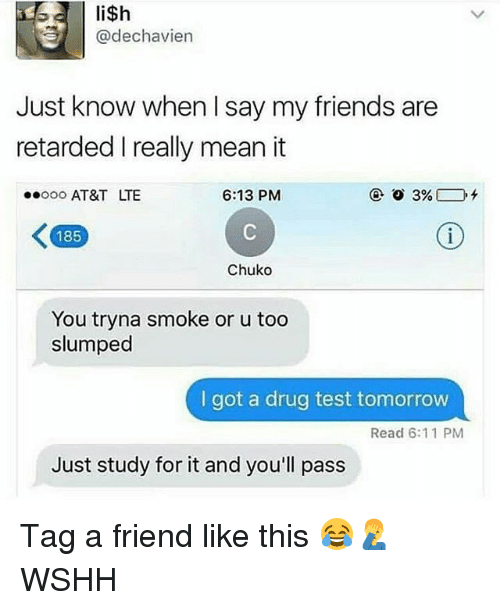 Friends, Memes, and Retarded: @dechavien  Just know when I say my friends are  retarded I really mean it  ooo AT&T LTE  6:13 PMM  185  Chuko  You tryna smoke or u too  slumped  I got a drug test tomorrow  Read 6:11 PM  Just study for it and you'll pass Tag a friend like this 😂🤦‍♂️ WSHH