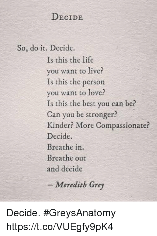 meredith grey: DECIDE  So, do it. Decide.  Is this the life  vou want to live?  Is this the person  you want to love?  Is this the best you can be?  Can you be stronger  Kinder? More Compassionate?  Decide  Breathe in  Breathe out  and decide  - Meredith Grey Decide. #GreysAnatomy https://t.co/VUEgfy9pK4