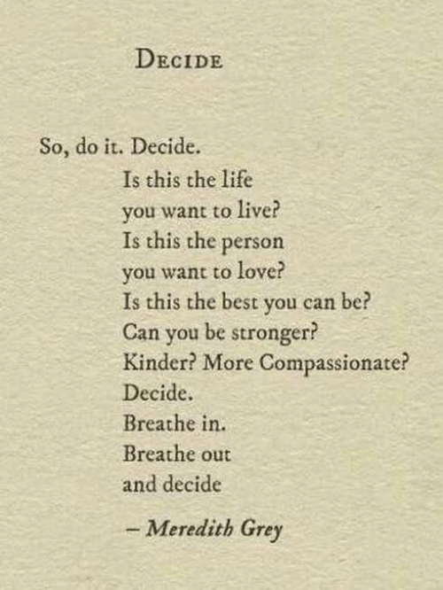 meredith grey: DECIDE  So, do it. Decide.  Is this the life  you want to live?  Is this the person  you want to love?  Is this the best you can  Can you be stronger?  Kinder? More Compassionate?  Decide  Breathe in.  Breathe out  and decide  be  - Meredith Grey