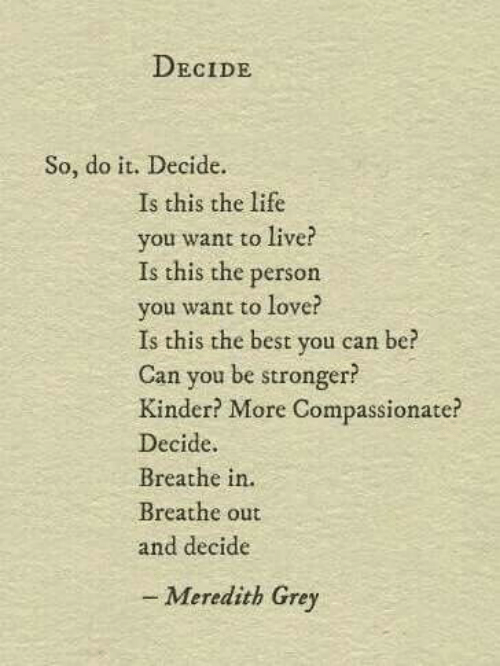 meredith grey: DECIDE  So, do it. Decide.  Is this the life  you want to live?  Is this the person  you want to love?  Is this the best you can be?  Can you be stronger?  Kinder? More Compassionate?  Decide.  Breathe in.  Breathe out  and decide  - Meredith Grey