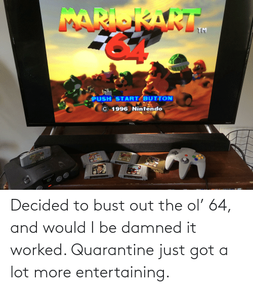 bust: Decided to bust out the ol' 64, and would I be damned it worked. Quarantine just got a lot more entertaining.