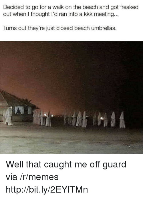 Freaked Out: Decided to go for a walk on the beach and got freaked  out when I thought I'd ran into a kkk meeting...  Turns out they're just closed beach umbrellas. Well that caught me off guard via /r/memes http://bit.ly/2EYlTMn