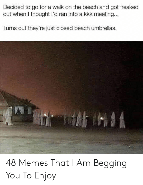 Freaked Out: Decided to go for a walk on the beach and got freaked  out when I thought I'd ran into a kkk meeting...  Turns out they're just closed beach umbrellas. 48 Memes That I Am Begging You To Enjoy
