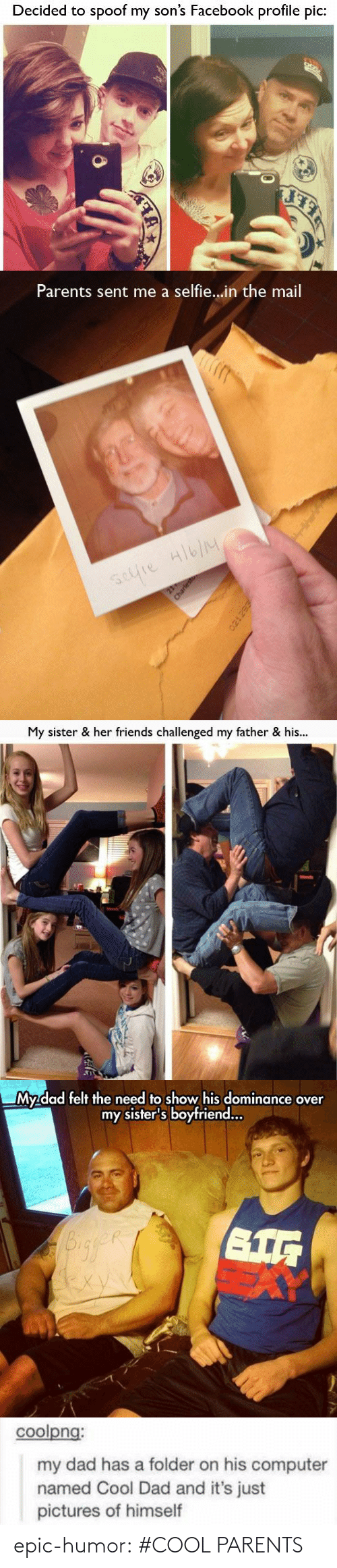 Boyfriend: Decided to spoof my son's Facebook profile pic:   Parents sent me a selfie...in the mail  selie Hlb/M  21  Charlest   My sister & her friends challenged my father & his...  Honds   My dad felt the need to show his dominance over  my sister's boyfriend..  exy   coolpng:  my dad has a folder on his computer  named Cool Dad and it's just  pictures of himself epic-humor:  #COOL PARENTS