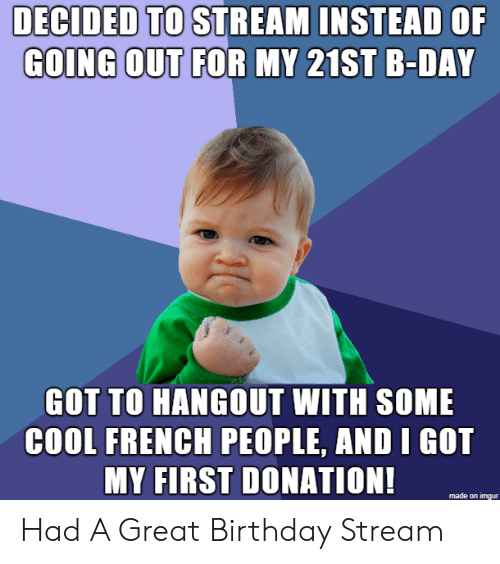 b day: DECIDED TO STREAM INSTEAD OF  GOING OUT FOR MY 21ST B-DAY  GOT TO HANGOUT WITH SOME  COOL FRENCH PEOPLE, AND I GOT  MY FIRST DONATION!  made on imgur Had A Great Birthday Stream