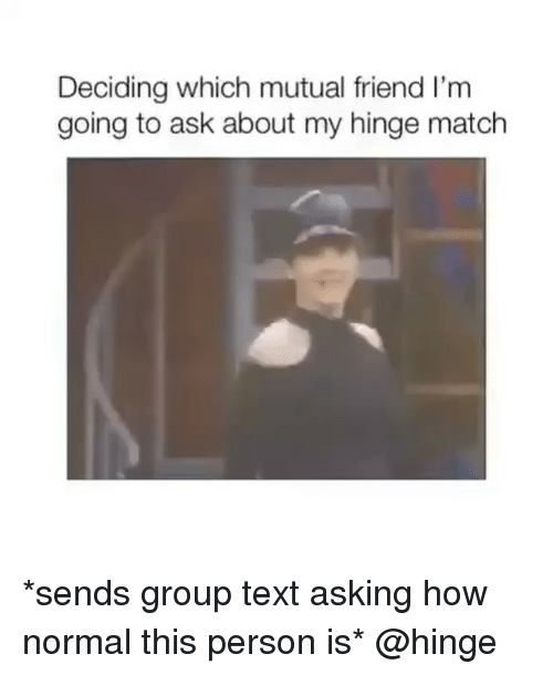 Match, Text, and Girl Memes: Deciding which mutual friend l'm  going to ask about my hinge match *sends group text asking how normal this person is* @hinge