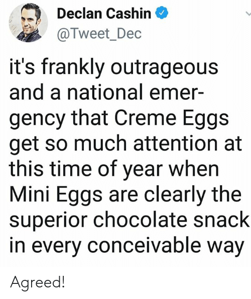 creme: Declan Cashin  @Tweet_Dec  it's frankly outrageous  and a national emer-  gency that Creme Eggs  get so much attention at  this time of year when  Mini Eggs are clearly the  superior chocolate snack  in every conceivable way Agreed!