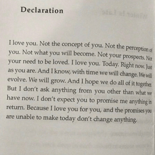 Promises: Declaration  of you. Not the perception of  I love  Not the  concept  will become. Not your prospects. Not  you.  you. Not what  your need to be loved. I love you. Today. Right now. Just  as you are. And I know, with time we will change. We will  evolve. We will grow. And I hope we do all of it together  But I don't ask anything from you other than what we  have now. I don't expect you to promise me anything in  return. Because I love you  you  and the promises you  for  you,  are unable to make today don't change anything