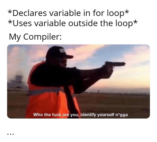 Identify: *Declares variable in for loop*  *Uses variable outside the loop*  My Compiler:  SEC  Who the fuck are you, identify yourself n'gga …