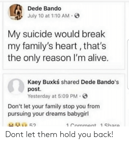 bando: Dede Bando  July 10 at 1:10AM-S  My suicide would break  my family's heart, that's  the only reason I'm alive.  Kaey Buxkś shared Dede Bando's  post.  Yesterday at 5:09 PM.  Don't let your family stop you from  pursuing your dreams babygirl  52  1 Comment 1 Share Dont let them hold you back!