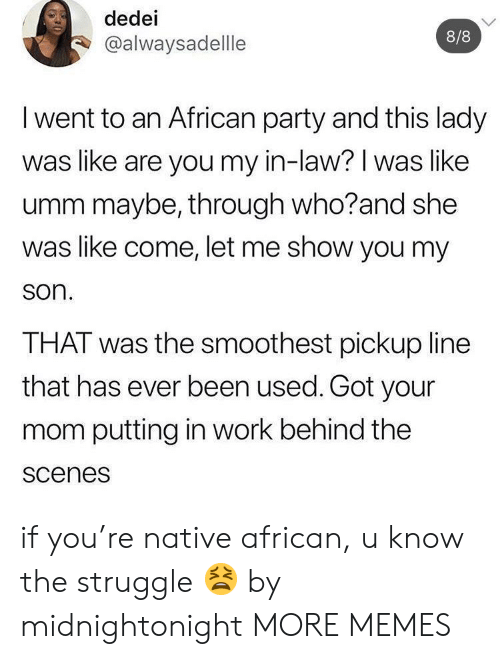 scenes: dedei  8/8  @alwaysadellle  I went to an African party and this lady  was like are you my in-law? I was like  umm maybe, through who?and she  was like come, let me show you my  son.  THAT was the smoothest pickup line  that has ever been used. Got your  mom putting in work behind the  scenes if you're native african, u know the struggle 😫 by midnightonight MORE MEMES