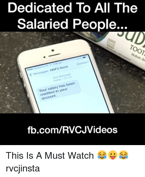 Memes, 🤖, and Hdfs: Dedicated To All The  Salaried People...  Holistic De  Contact  Bank  Messages HDFs Your salary has been  your  account.  fb.com/RVCJVideos This Is A Must Watch 😂😛😂 rvcjinsta