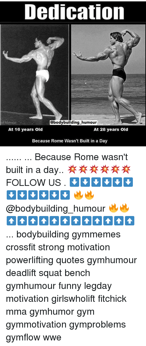 Funny, Gym, and Memes: Dedication  @bodybuilding humour  At 16 years old  At 28 years old  Because Rome Wasn't Built in a Day ...... ... Because Rome wasn't built in a day.. 💥💥💥💥💥💥 FOLLOW US . ⬇️⬇️⬇️⬇️⬇️⬇️⬇️⬇️⬇️⬇️⬇️⬇️ 🔥🔥@bodybuilding_humour 🔥🔥 ⬆️⬆️⬆️⬆️⬆️⬆️⬆️⬆️⬆️⬆️⬆️⬆️ ... bodybuilding gymmemes crossfit strong motivation powerlifting quotes gymhumour deadlift squat bench gymhumour funny legday motivation girlswholift fitchick mma gymhumor gym gymmotivation gymproblems gymflow wwe