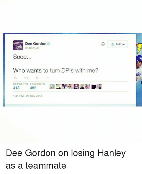Dee Gordon: Dee Gordon  Sooo  Who wants to turn DP's with me?  RETWEETS FAVORITES  418  452  1:41 PM 24 Nov 2014  Follow Dee Gordon on losing Hanley as a teammate