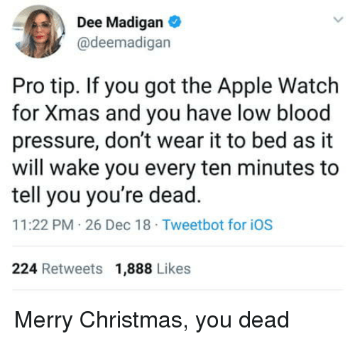 Pro Tip: Dee Madigan  @deemadigan  Pro tip. If you got the Apple Watch  for Xmas and you have low blood  pressure, don't wear it to bed as it  will wake you every ten minutes to  tell you you're dead.  11:22 PM 26 Dec 18 Tweetbot for iOS  224 Retweets 1,888 Likes Merry Christmas, you dead
