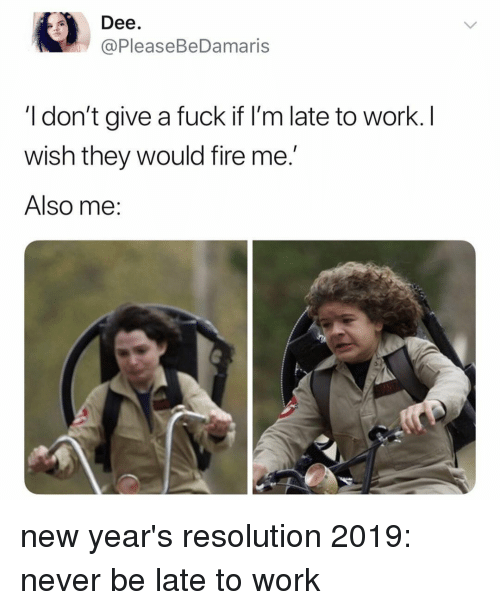 Late To Work: Dee  @PleaseBeDamaris  I don't give a fuck if I'm late to work. I  wish they would fire me.'  Also me: new year's resolution 2019: never be late to work