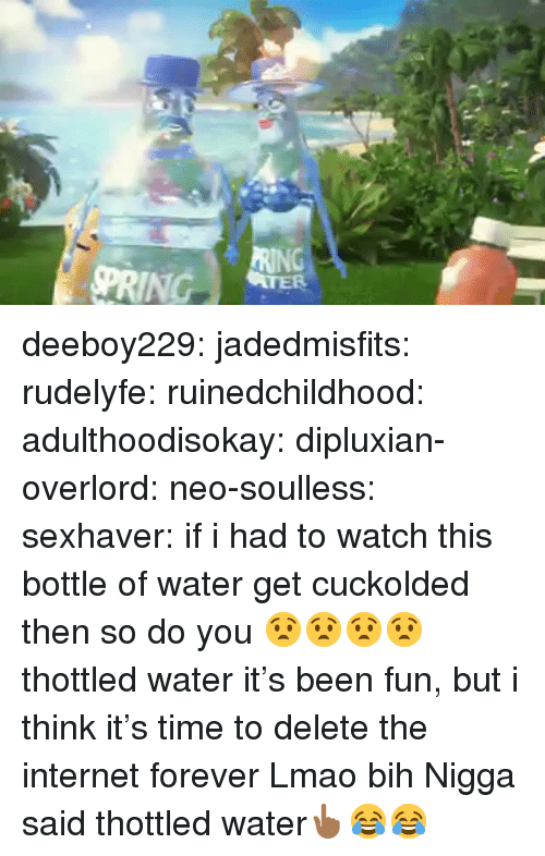 bih: deeboy229:  jadedmisfits:  rudelyfe:  ruinedchildhood:   adulthoodisokay:  dipluxian-overlord:  neo-soulless:  sexhaver:  if i had to watch this bottle of water get cuckolded then so do you  😧😧😧😧  thottled water  it's been fun, but i think it's time to delete the internet forever     Lmao bih      Nigga said thottled water👆🏾😂😂