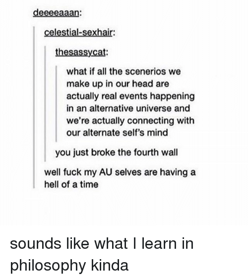 fourth wall: deeeeaaan:  celestial-sexhair:  thesassycat  what if all the scenerios we  make up in our head are  actually real events happening  in an alternative universe and  we're actually connecting with  our alternate self's mind  you just broke the fourth wall  well fuck my AU selves are having a  hell of a time sounds like what I learn in philosophy kinda