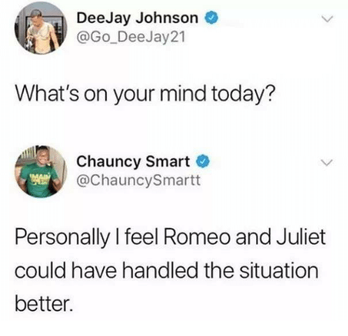 Deejay: DeeJay Johnson  @Go_Dee Jay21  What's on your mind today?  Chauncy Smart  @ChauncySmartt  Personally l feel Romeo and Juliet  could have handled the situation  better.