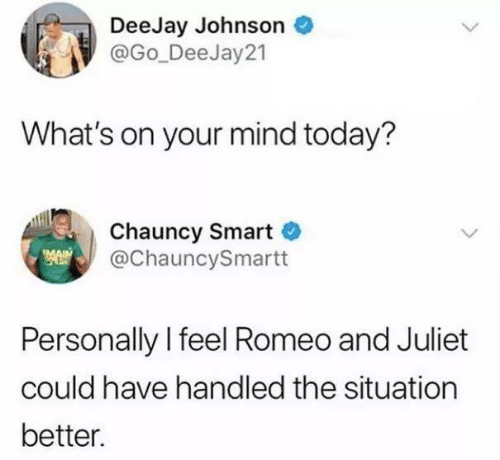 Deejay: DeeJay Johnson  @Go_DeeJay 21  What's on your mind today?  Chauncy Smart  @ChauncySmartt  Personally l feel Romeo and Juliet  could have handled the situation  better.