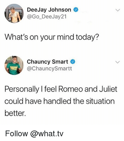 Deejay: DeeJay Johnson  @Go-DeeJay21  İ  What's on your mind today?  Chauncy Smart C  @ChauncySmartt  Personally I feel Romeo and Juliet  could have handled the situation  better Follow @what.tv