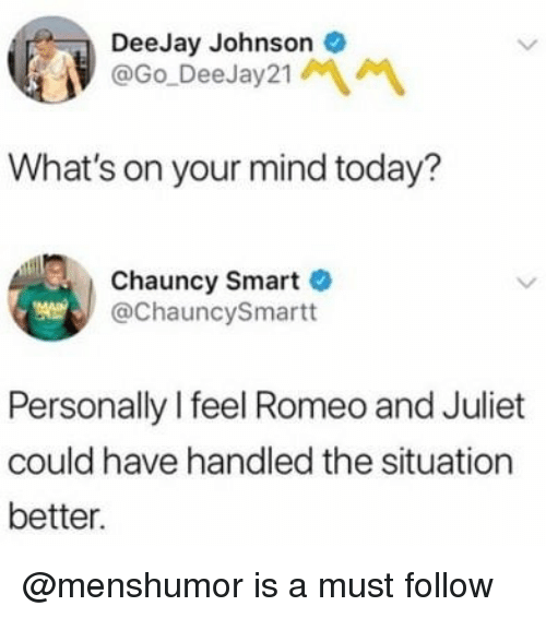 Deejay: DeeJay Johnson  @Go DeeJay21  What's on your mind today?  Chauncy Smart  @ChauncySmartt  Personally I feel Romeo and Juliet  could have handled the situation  better. @menshumor is a must follow