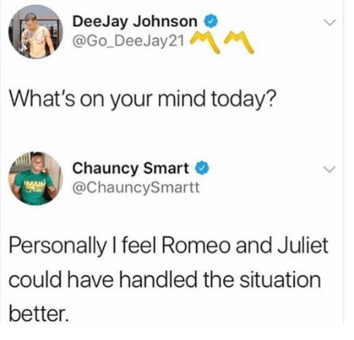 Deejay: DeeJay Johnson  @Go DeeJay21  What's on your mind today?  Chauncy Smart  @ChauncySmartt  Personally I feel Romeo and Juliet  could have handled the situation  better.