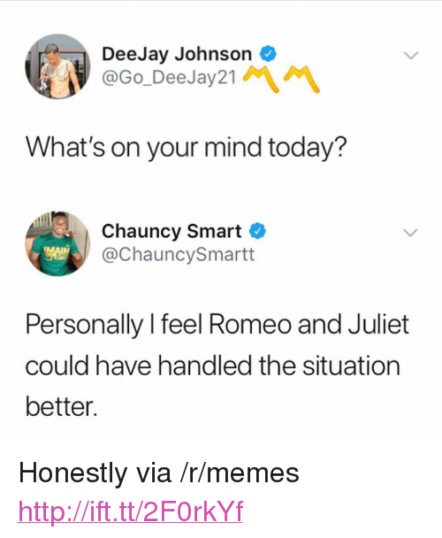"""Deejay: DeeJay Johnson  @Go_DeeJay21  What's on your mind today?  Chauncy Smart C  @ChauncySmartt  Personally l feel Romeo and Juliet  could have handled the situation  better. <p>Honestly via /r/memes <a href=""""http://ift.tt/2F0rkYf"""">http://ift.tt/2F0rkYf</a></p>"""