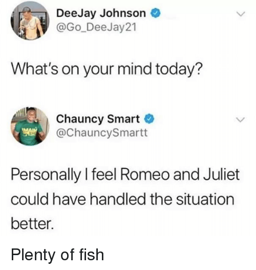 Deejay: DeeJay Johnson  @Go_DeeJay21  What's on your mind today?  Chauncy Smart  @ChauncySmartt  Personally l feel Romeo and Juliet  could have handled the situation  better. Plenty of fish
