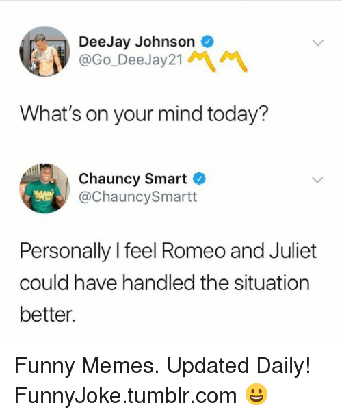 Deejay: DeeJay Johnson  @Go_DeeJay21  What's on your mind today?  Chauncy Smart C  @ChauncySmartt  Personally l feel Romeo and Juliet  could have handled the situation  better Funny Memes. Updated Daily! ⇢ FunnyJoke.tumblr.com 😀