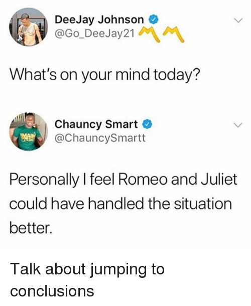 Deejay: DeeJay Johnson  @Go_DeeJay21MM  What's on your mind today?  Chauncy Smart C  @ChauncySmartt  Personally I feel Romeo and Juliet  could have handled the situation  better. Talk about jumping to conclusions