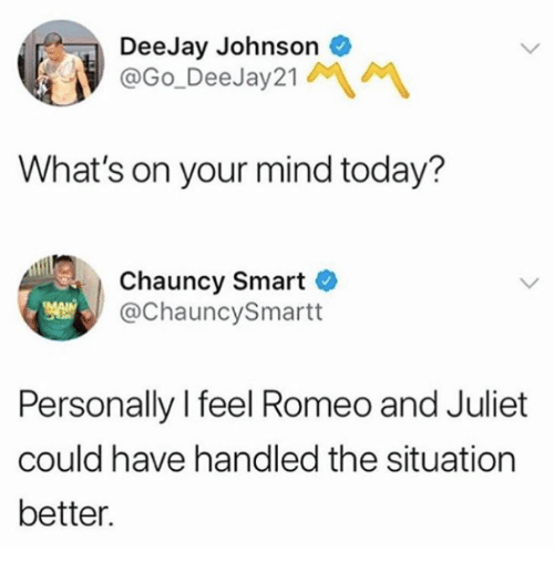 Deejay: DeeJay Johnsono  @Go_DeeJay21  What's on your mind today?  Chauncy Smart  @ChauncySmartt  Personally I feel Romeo and Juliet  could have handled the situation  better.