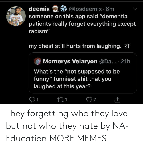 "Racism: deemix  @losdeemix · 6m  someone on this app said ""dementia  patients really forget everything except  racism""  my chest stillI hurts from laughing. RT  Monterys Velaryon @Da... · 21h  What's the ""not supposed to be  funny"" funniest shit that you  laughed at this year? They forgetting who they love but not who they hate by NA-Education MORE MEMES"