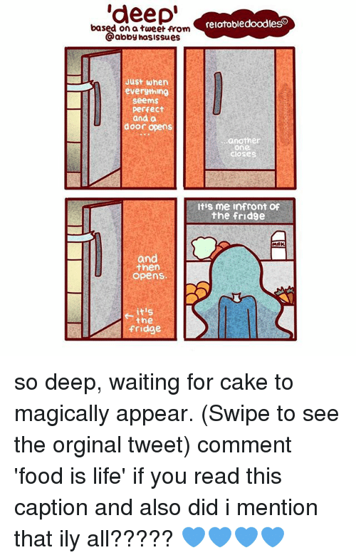 Another One, Food, and Life: deep  based on a tweet relatabledoodleso  from  @abby hasis  Issues  Just when  everything  seems  Perfect  and a  door opens  another  One  itis me infront Of  the fridge  and  then  opens.  itis  the  fridge so deep, waiting for cake to magically appear. (Swipe to see the orginal tweet) comment 'food is life' if you read this caption and also did i mention that ily all????? 💙💙💙💙