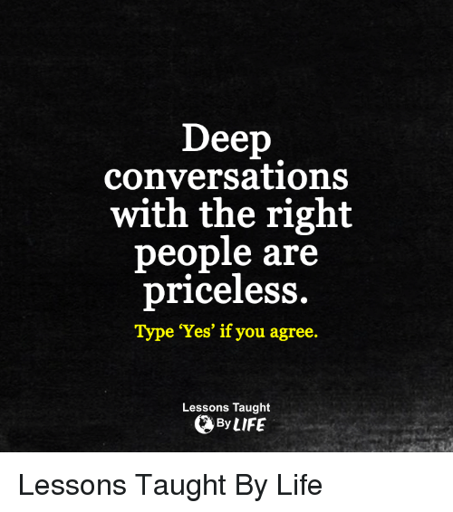 memes: Deep  conversations  with the right  people are  priceless.  e 'Yes' if you agree.  Lessons Taught  By LIFE Lessons Taught By Life