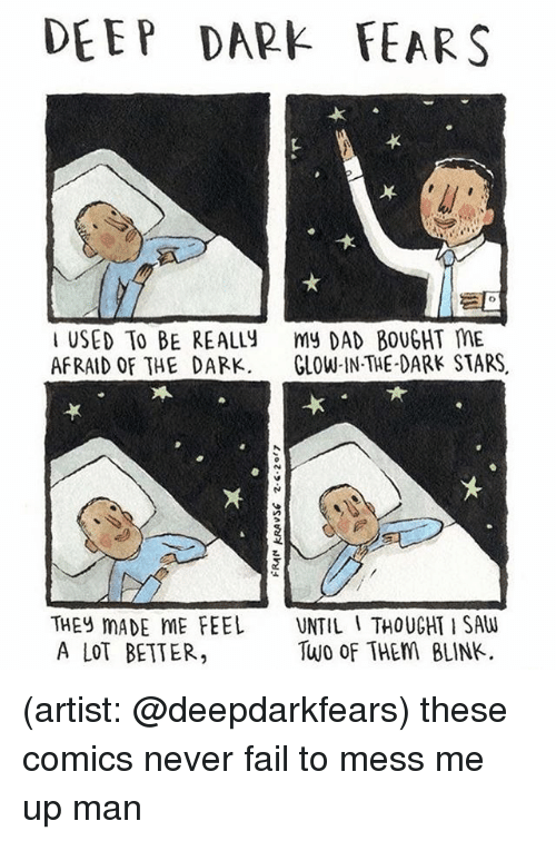 Dad, Fail, and Memes: DEEP DARE FEARS  USED TO BE REALLY  my DAD BOUGHT ME  AFRAID OF THE DARK  GLOW IN THE DARK STARS  THEY MADE ME FEEL  UNTIL I THOUGHT SAW  Two of THEM BLINK.  A LOT BETTER, (artist: @deepdarkfears) these comics never fail to mess me up man