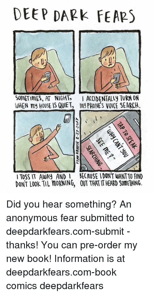 toss it: DEEP DARK  FEARS  SOMETIMES, AT NIGHT. I ACCIDENTALLY TURN ON  WHEN my HOUSE IS QUIET, my PHONES VOICE SEARCH.  TOSS IT AWAN AND l BECAUSE IDONT WANTTO FIND  DONT LOOK TIL moRNING, THATITHEARD SOMETHING. Did you hear something? An anonymous fear submitted to deepdarkfears.com-submit - thanks! You can pre-order my new book! Information is at deepdarkfears.com-book comics deepdarkfears