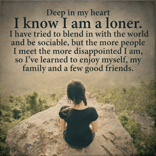 loner: Deep in my heart  I know I am a loner  I have tried to blend in with the world  and be sociable, but the more people  meet the more disappointed I am,  so I've learned to enjoy myself, my  family and a few good friends.