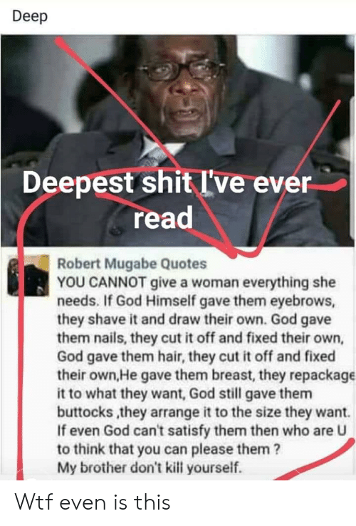 robert mugabe: Deep  shit I've ever  Deepest  read  Robert Mugabe Quotes  YOU CANNOT give a woman everything she  needs. If God Himself gave them eyebrows,  they shave it and draw their own. God gave  them nails, they cut it off and fixed their own,  God gave them hair, they cut it off and fixed  their own,He gave them breast, they repackage  it to what they want, God still gave them  buttocks,they arrange it to the size they want.  If even God can't satisfy them then who are U  to think that you can please them ?  My brother don't kill yourself. Wtf even is this