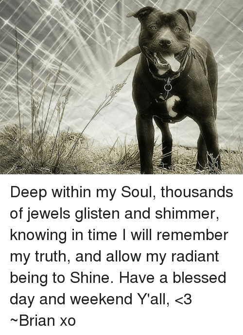 Having A Blessed Day: Deep within  my Soul,  thousands of jewels  glisten and shimmer,  knowing in time I will  remember my truth,  and allow my radiant  being to Shine.  Have a blessed day and weekend Y'all, <3 ~Brian xo